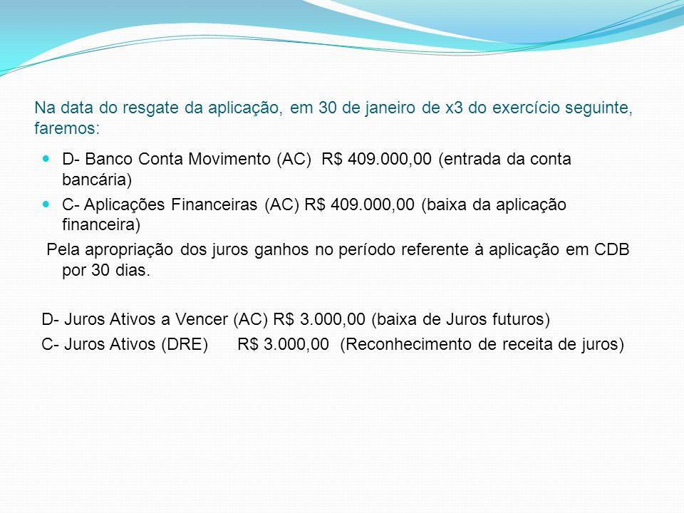 Na data do resgate da aplicação, em 30 de janeiro de x3 do exercício seguinte, faremos: D- Banco Conta Movimento (AC) R$ 409.000,00 (entrada da conta