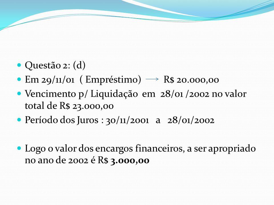 Questão 2: (d) Em 29/11/01 ( Empréstimo) R$ 20.000,00 Vencimento p/ Liquidação em 28/01 /2002 no valor total de R$ 23.000,00 Período dos Juros : 30/11