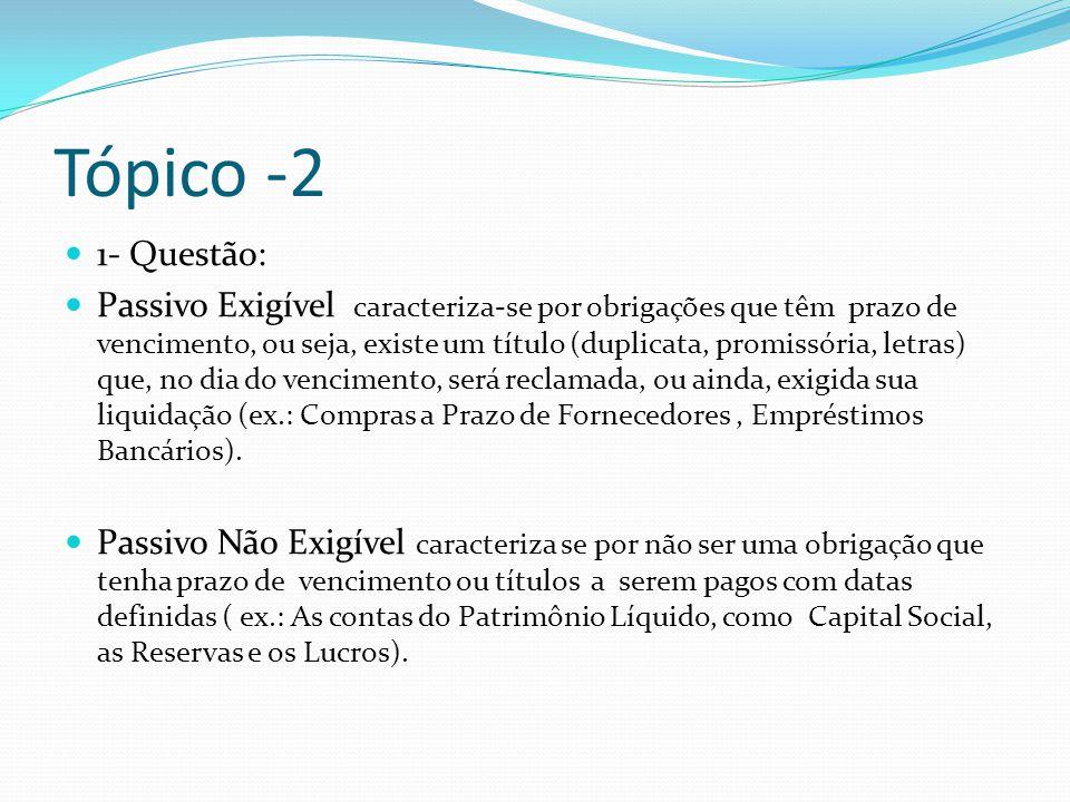 Tópico -2 1- Questão: Passivo Exigível caracteriza-se por obrigações que têm prazo de vencimento, ou seja, existe um título (duplicata, promissória, l