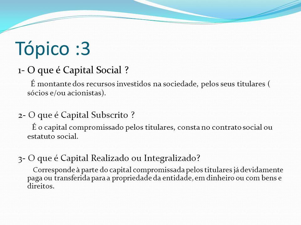 Tópico :3 1- O que é Capital Social ? É montante dos recursos investidos na sociedade, pelos seus titulares ( sócios e/ou acionistas). 2- O que é Capi