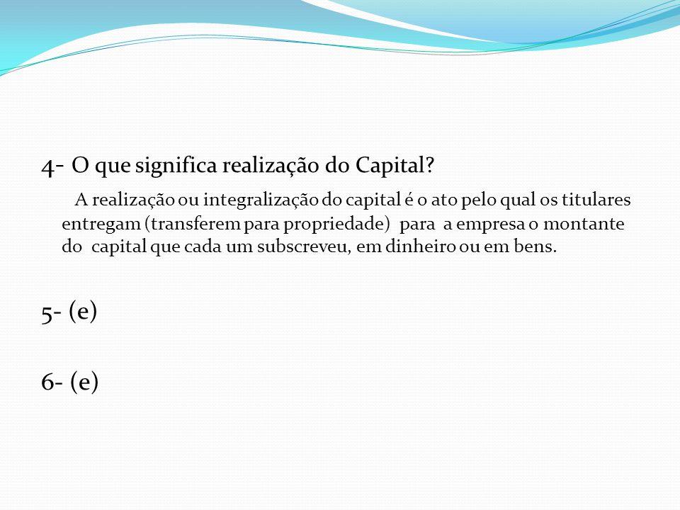 4- O que significa realização do Capital? A realização ou integralização do capital é o ato pelo qual os titulares entregam (transferem para proprieda