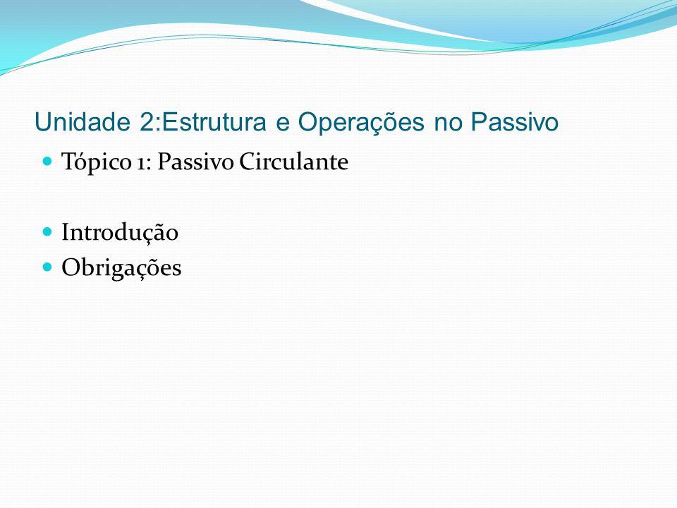 Unidade 2:Estrutura e Operações no Passivo Tópico 1: Passivo Circulante Introdução Obrigações