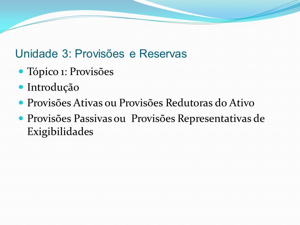 Unidade 3: Provisões e Reservas Tópico 1: Provisões Introdução Provisões Ativas ou Provisões Redutoras do Ativo Provisões Passivas ou Provisões Repres
