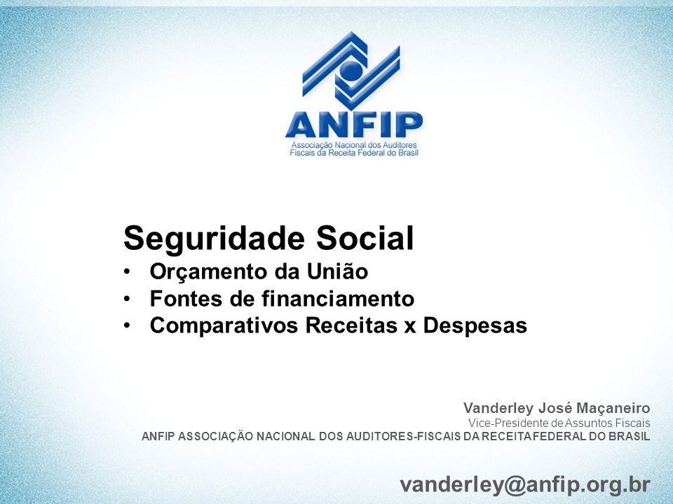 Seguridade Social Orçamento da União Fontes de financiamento Comparativos Receitas x Despesas Vanderley José Maçaneiro Vice-Presidente de Assuntos Fis