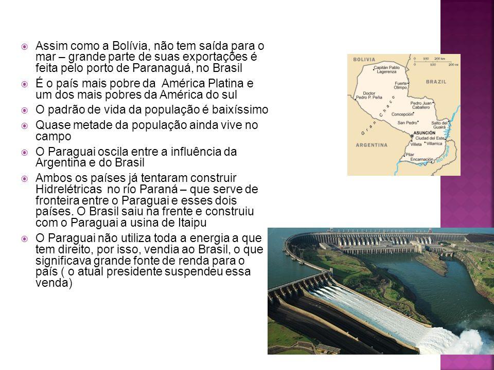  Assim como a Bolívia, não tem saída para o mar – grande parte de suas exportações é feita pelo porto de Paranaguá, no Brasil  É o país mais pobre da América Platina e um dos mais pobres da América do sul  O padrão de vida da população é baixíssimo  Quase metade da população ainda vive no campo  O Paraguai oscila entre a influência da Argentina e do Brasil  Ambos os países já tentaram construir Hidrelétricas no rio Paraná – que serve de fronteira entre o Paraguai e esses dois países.