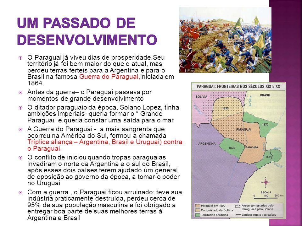  O Paraguai já viveu dias de prosperidade.Seu território já foi bem maior do que o atual, mas perdeu terras férteis para a Argentina e para o Brasil na famosa Guerra do Paraguai,iniciada em 1864.
