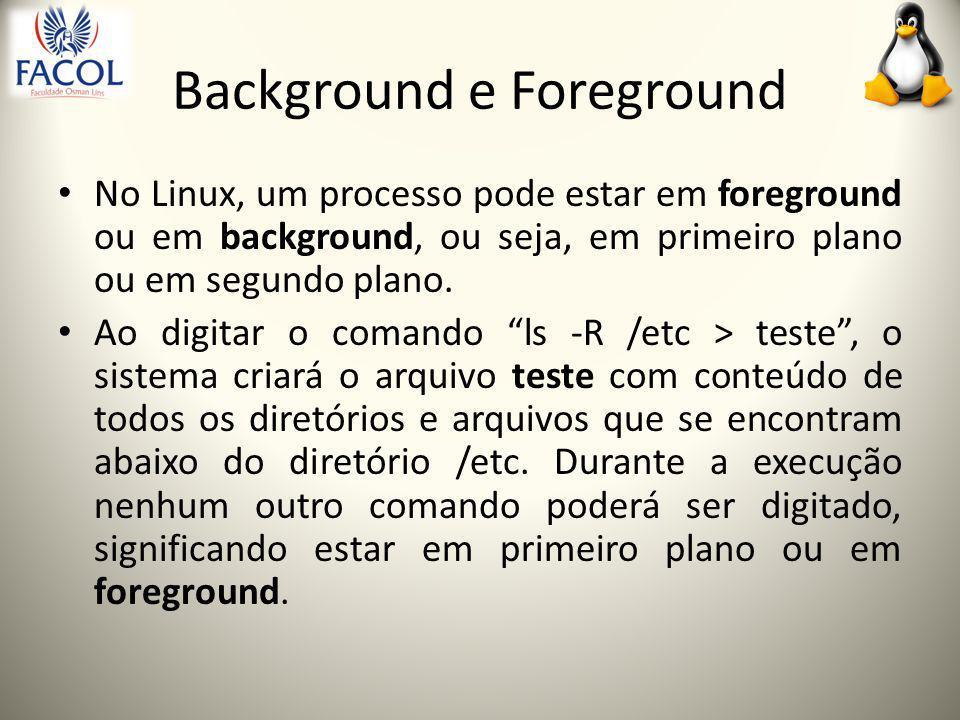 Background e Foreground No Linux, um processo pode estar em foreground ou em background, ou seja, em primeiro plano ou em segundo plano.