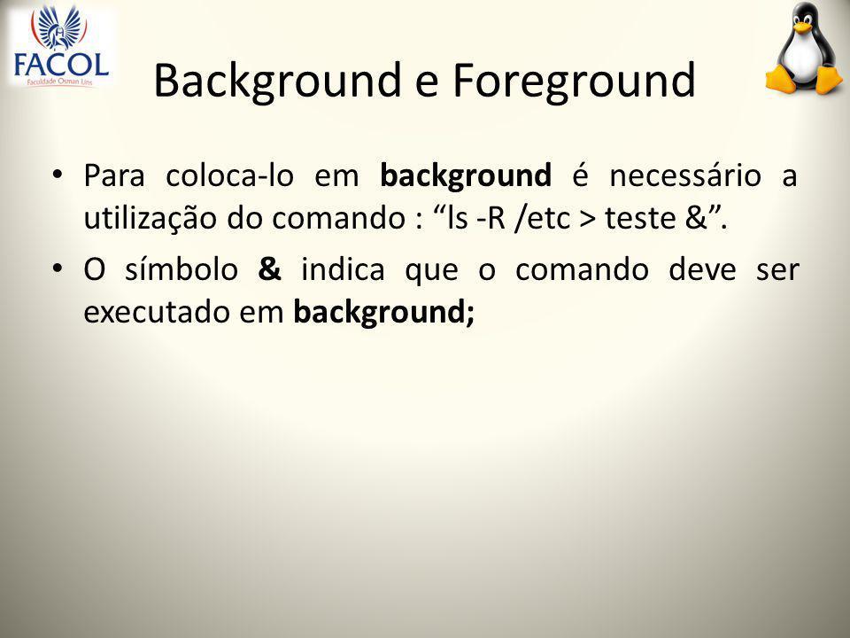 Background e Foreground Para coloca-lo em background é necessário a utilização do comando : ls -R /etc > teste & .