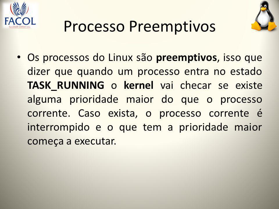 Processo Preemptivos Os processos do Linux são preemptivos, isso que dizer que quando um processo entra no estado TASK_RUNNING o kernel vai checar se existe alguma prioridade maior do que o processo corrente.
