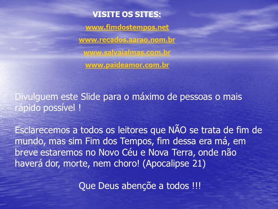 VISITE OS SITES: www.fimdostempos.net www.recados.aarao.nom.br www.salvaialmas.com.br www.paideamor.com.br Divulguem este Slide para o máximo de pesso