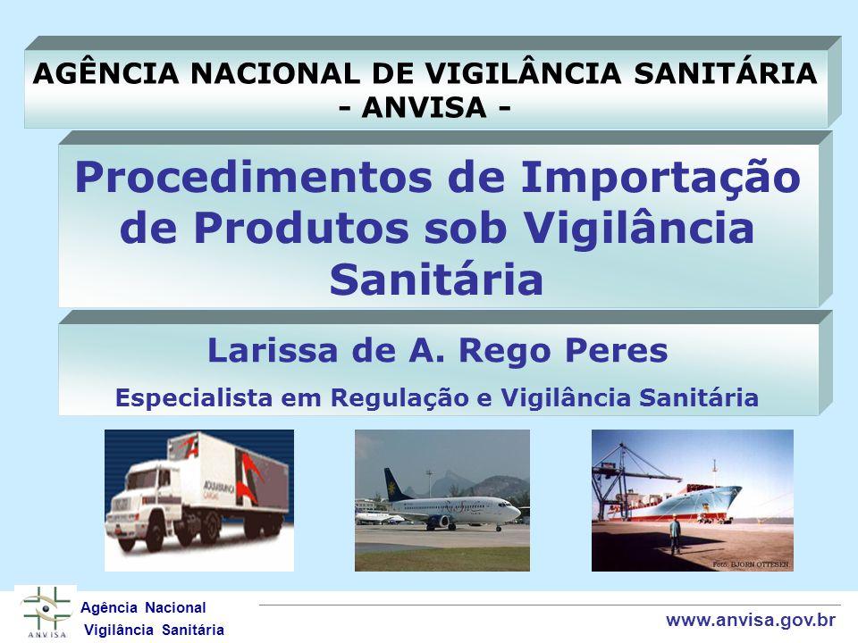 Procedimentos de Importação de Produtos sob Vigilância Sanitária Agência Nacional Vigilância Sanitária www.anvisa.gov.br AGÊNCIA NACIONAL DE VIGILÂNCIA SANITÁRIA - ANVISA - Larissa de A.