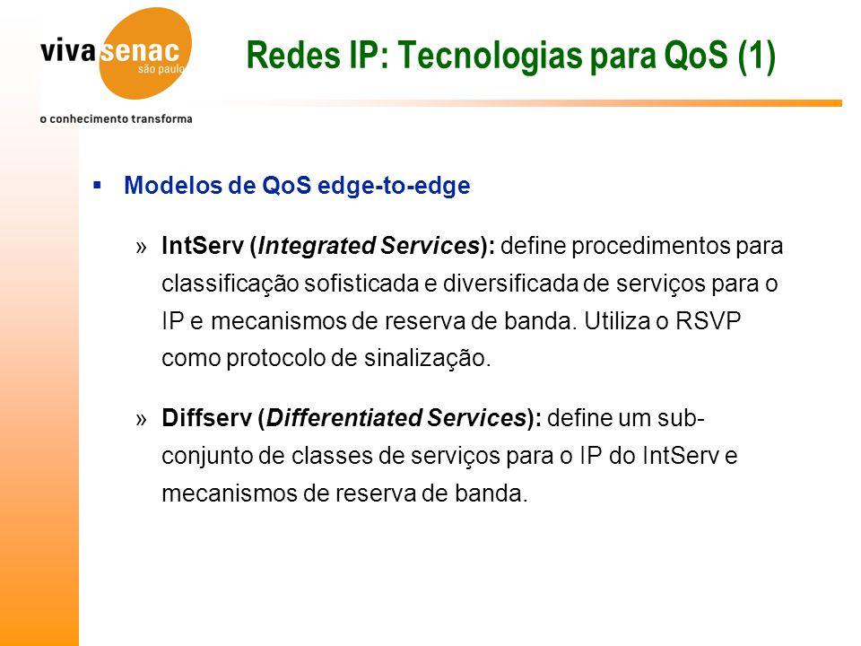 Redes IP: Tecnologias para QoS (1)  Modelos de QoS edge-to-edge »IntServ (Integrated Services): define procedimentos para classificação sofisticada e diversificada de serviços para o IP e mecanismos de reserva de banda.