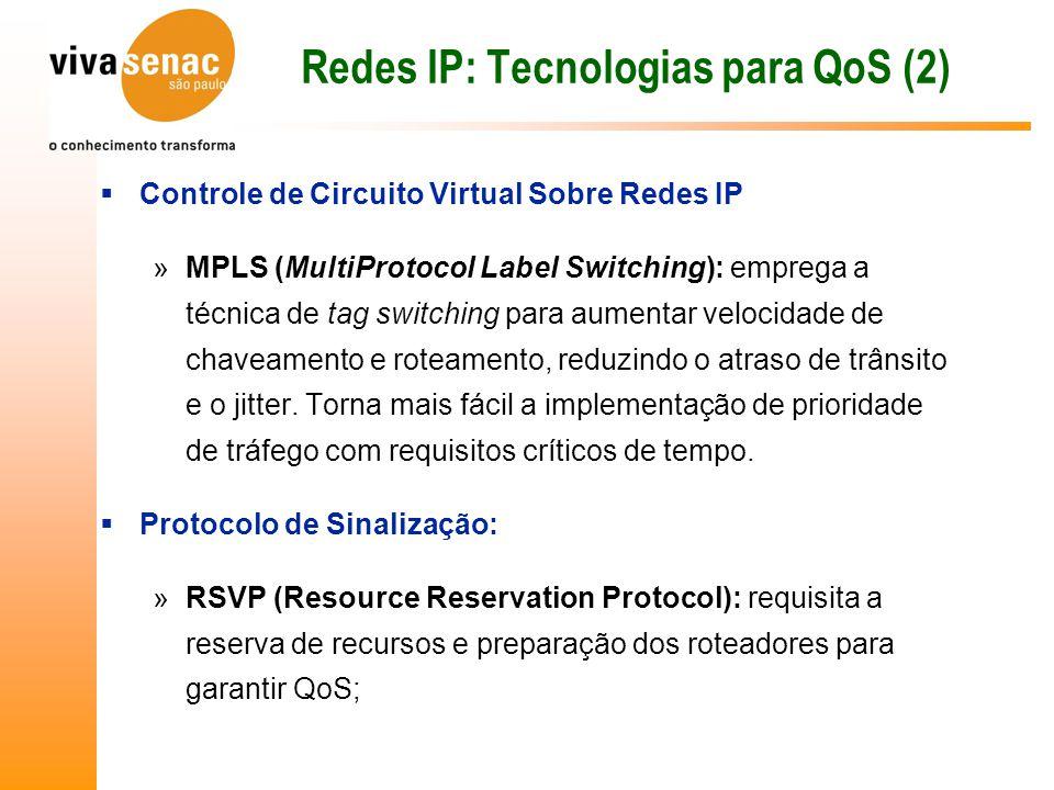 Redes IP: Tecnologias para QoS (2)  Controle de Circuito Virtual Sobre Redes IP »MPLS (MultiProtocol Label Switching): emprega a técnica de tag switching para aumentar velocidade de chaveamento e roteamento, reduzindo o atraso de trânsito e o jitter.