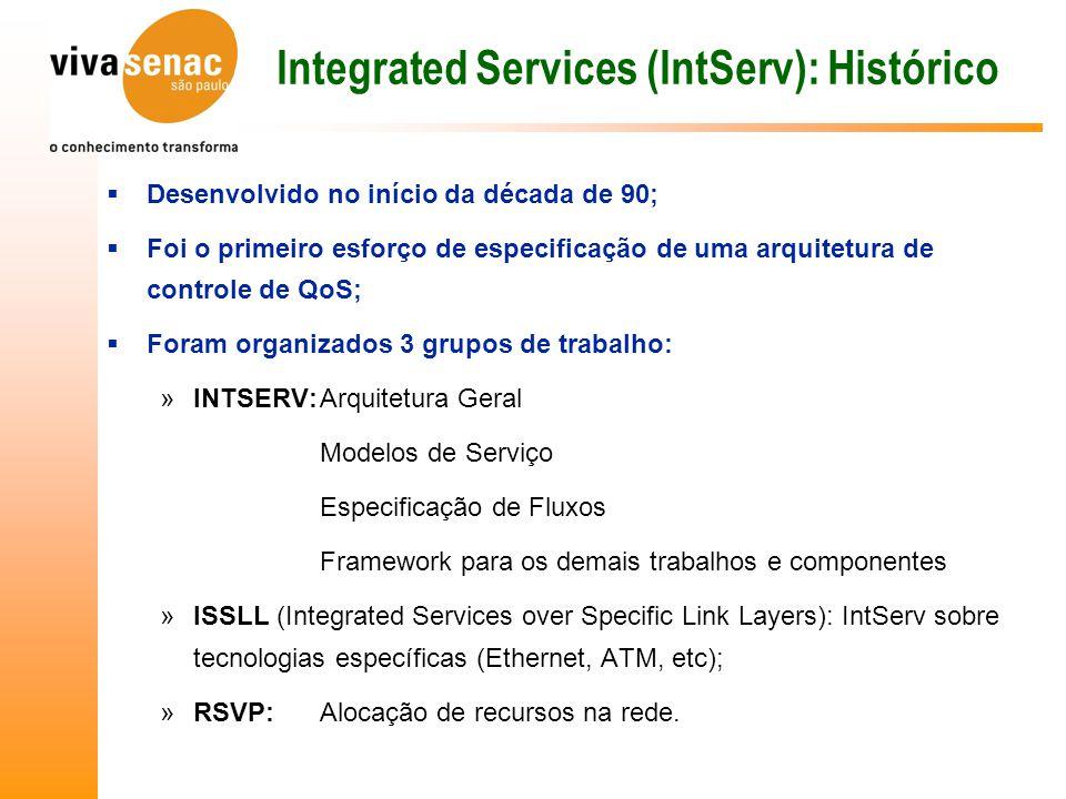 Integrated Services (IntServ): Histórico  Desenvolvido no início da década de 90;  Foi o primeiro esforço de especificação de uma arquitetura de controle de QoS;  Foram organizados 3 grupos de trabalho: »INTSERV:Arquitetura Geral Modelos de Serviço Especificação de Fluxos Framework para os demais trabalhos e componentes »ISSLL (Integrated Services over Specific Link Layers): IntServ sobre tecnologias específicas (Ethernet, ATM, etc); »RSVP:Alocação de recursos na rede.