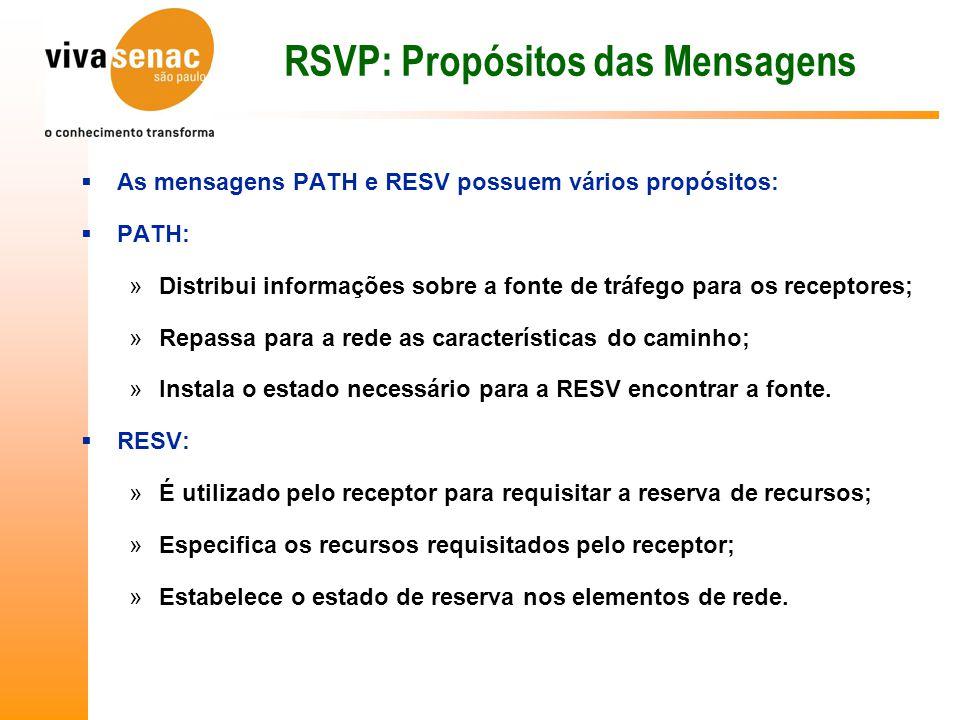 RSVP: Propósitos das Mensagens  As mensagens PATH e RESV possuem vários propósitos:  PATH: »Distribui informações sobre a fonte de tráfego para os receptores; »Repassa para a rede as características do caminho; »Instala o estado necessário para a RESV encontrar a fonte.