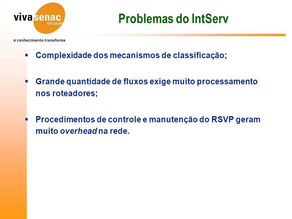 Problemas do IntServ  Complexidade dos mecanismos de classificação;  Grande quantidade de fluxos exige muito processamento nos roteadores;  Procedimentos de controle e manutenção do RSVP geram muito overhead na rede.