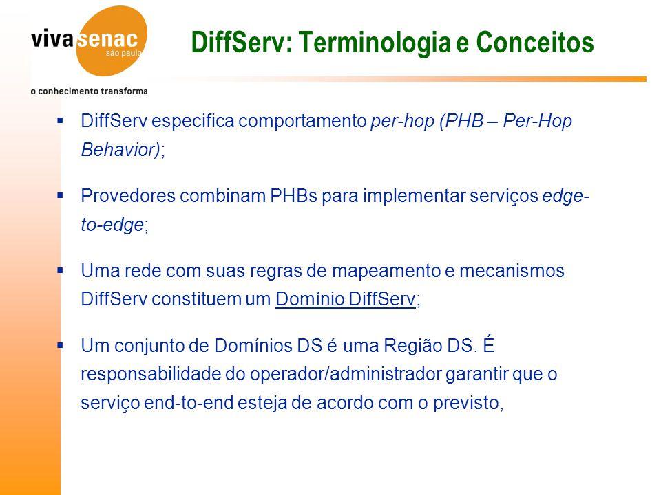 DiffServ: Terminologia e Conceitos  DiffServ especifica comportamento per-hop (PHB – Per-Hop Behavior);  Provedores combinam PHBs para implementar serviços edge- to-edge;  Uma rede com suas regras de mapeamento e mecanismos DiffServ constituem um Domínio DiffServ;  Um conjunto de Domínios DS é uma Região DS.