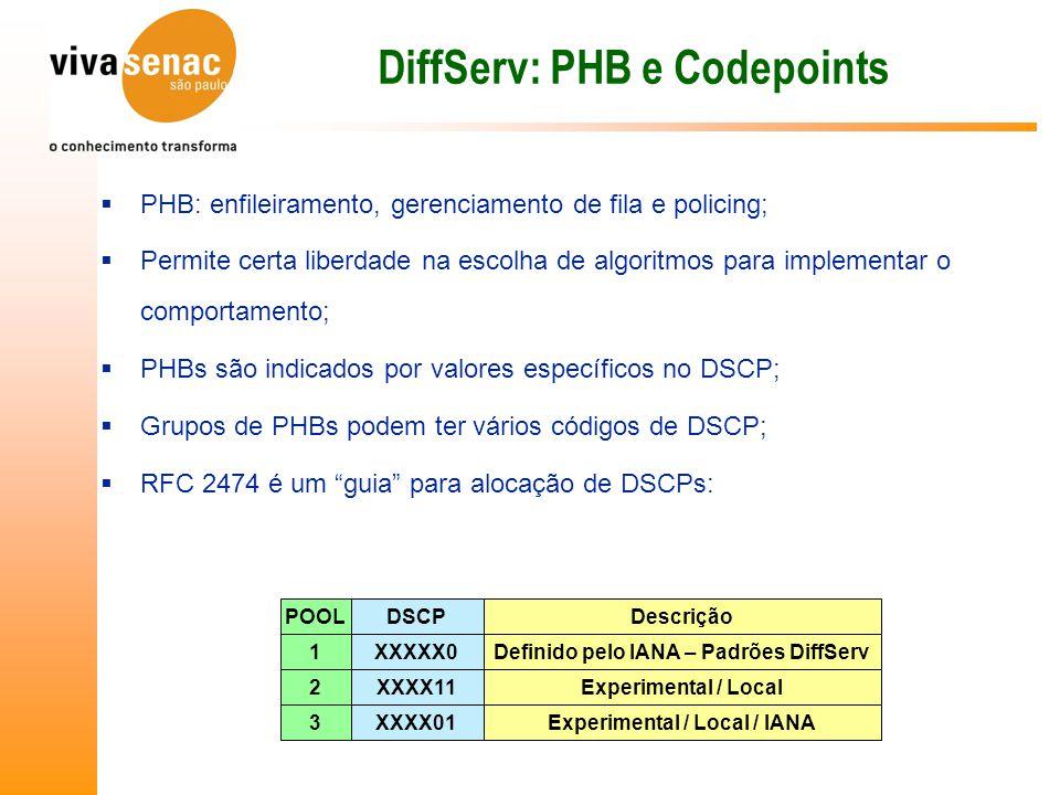 DiffServ: PHB e Codepoints  PHB: enfileiramento, gerenciamento de fila e policing;  Permite certa liberdade na escolha de algoritmos para implementar o comportamento;  PHBs são indicados por valores específicos no DSCP;  Grupos de PHBs podem ter vários códigos de DSCP;  RFC 2474 é um guia para alocação de DSCPs: POOLDSCPDescrição 1XXXXX0Definido pelo IANA – Padrões DiffServ 2XXXX11Experimental / Local 3XXXX01Experimental / Local / IANA
