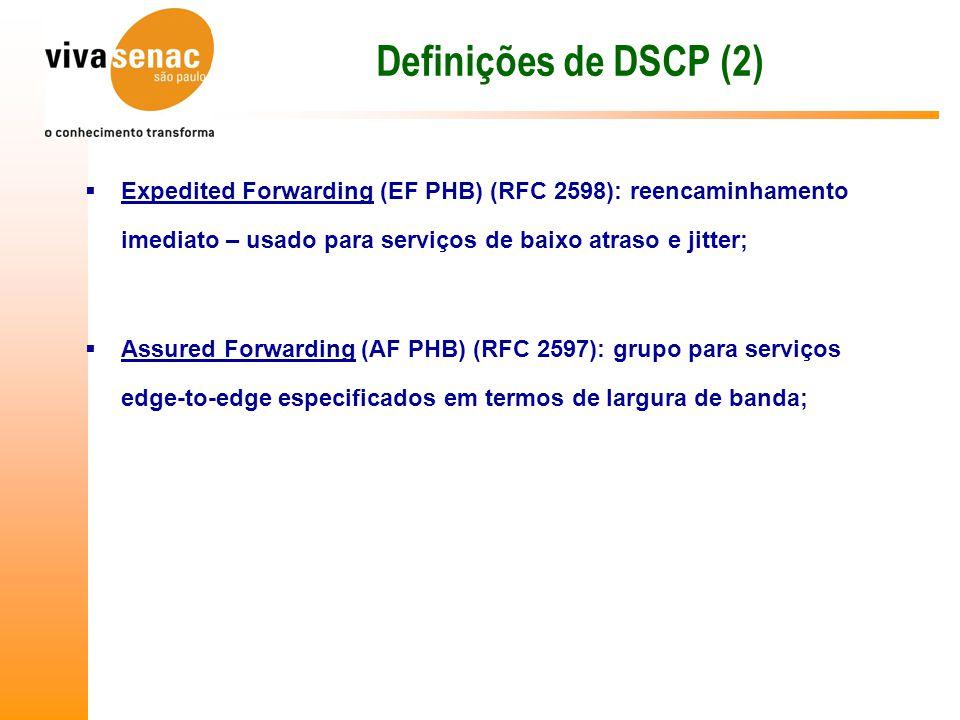 Definições de DSCP (2)  Expedited Forwarding (EF PHB) (RFC 2598): reencaminhamento imediato – usado para serviços de baixo atraso e jitter;  Assured Forwarding (AF PHB) (RFC 2597): grupo para serviços edge-to-edge especificados em termos de largura de banda;