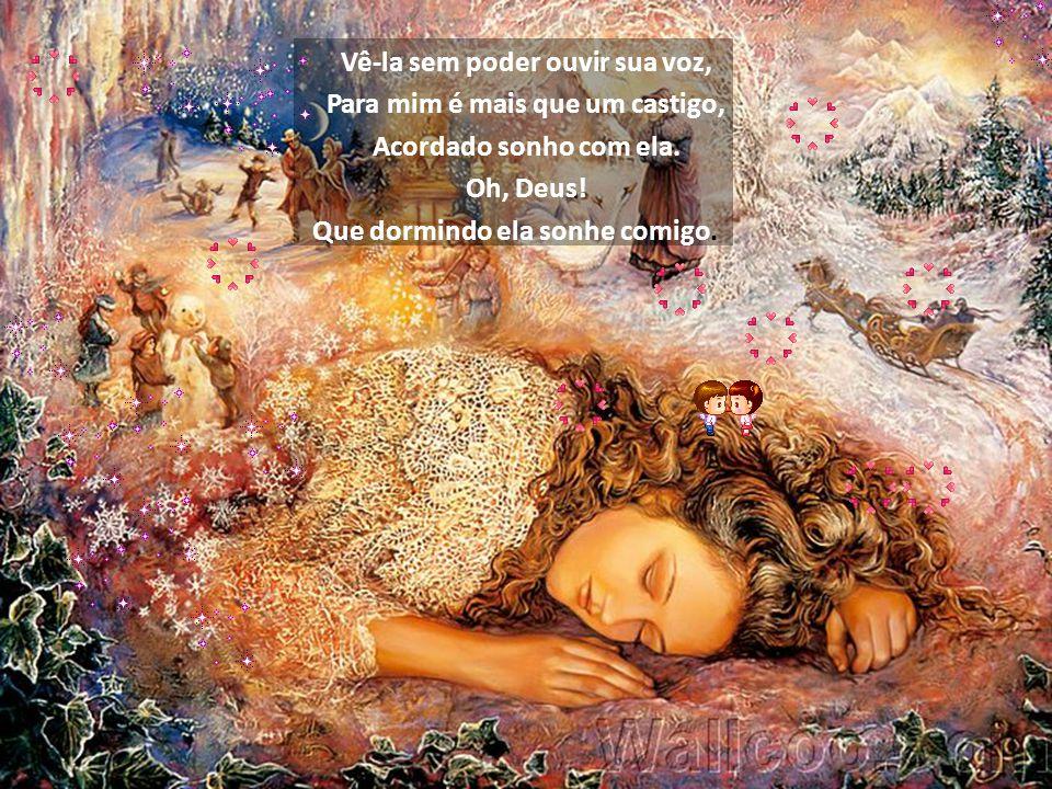 Vê-la sem poder ouvir sua voz, Para mim é mais que um castigo, Acordado sonho com ela.