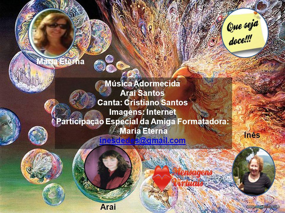 Maria Eterna Arai Inês Música Adormecida Arai Santos Canta: Cristiano Santos Imagens: Internet Participação Especial da Amiga Formatadora: Maria Eterna inesdedes@gmail.com