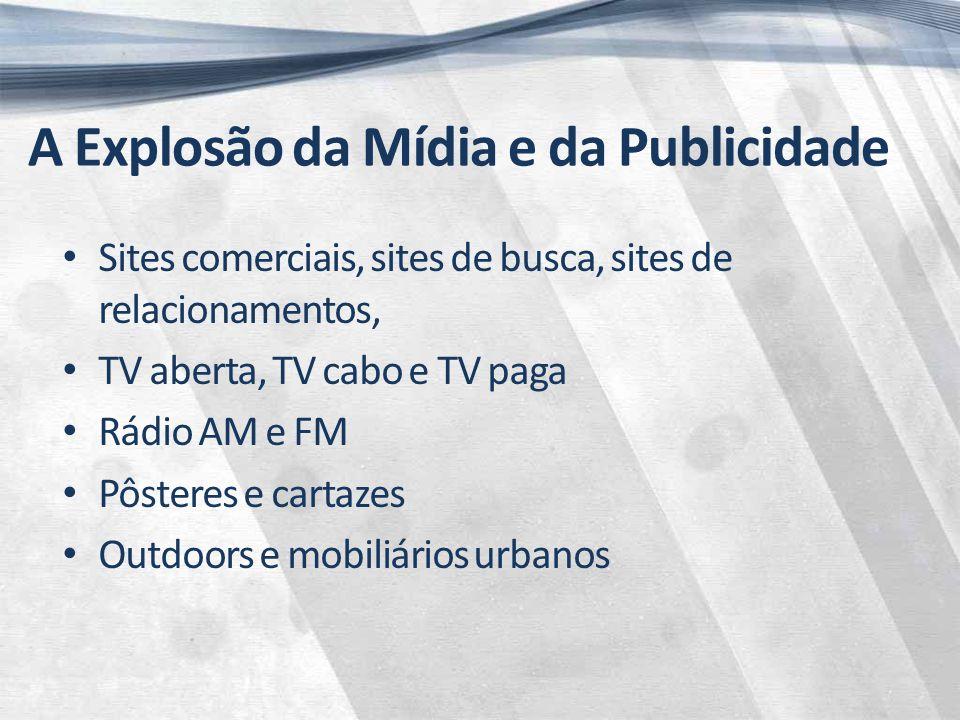 A Explosão da Mídia e da Publicidade Sites comerciais, sites de busca, sites de relacionamentos, TV aberta, TV cabo e TV paga Rádio AM e FM Pôsteres e cartazes Outdoors e mobiliários urbanos