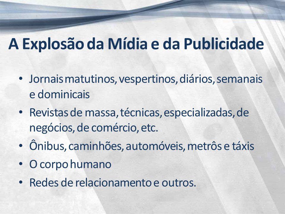 A Explosão da Mídia e da Publicidade Jornais matutinos, vespertinos, diários, semanais e dominicais Revistas de massa, técnicas, especializadas, de negócios, de comércio, etc.