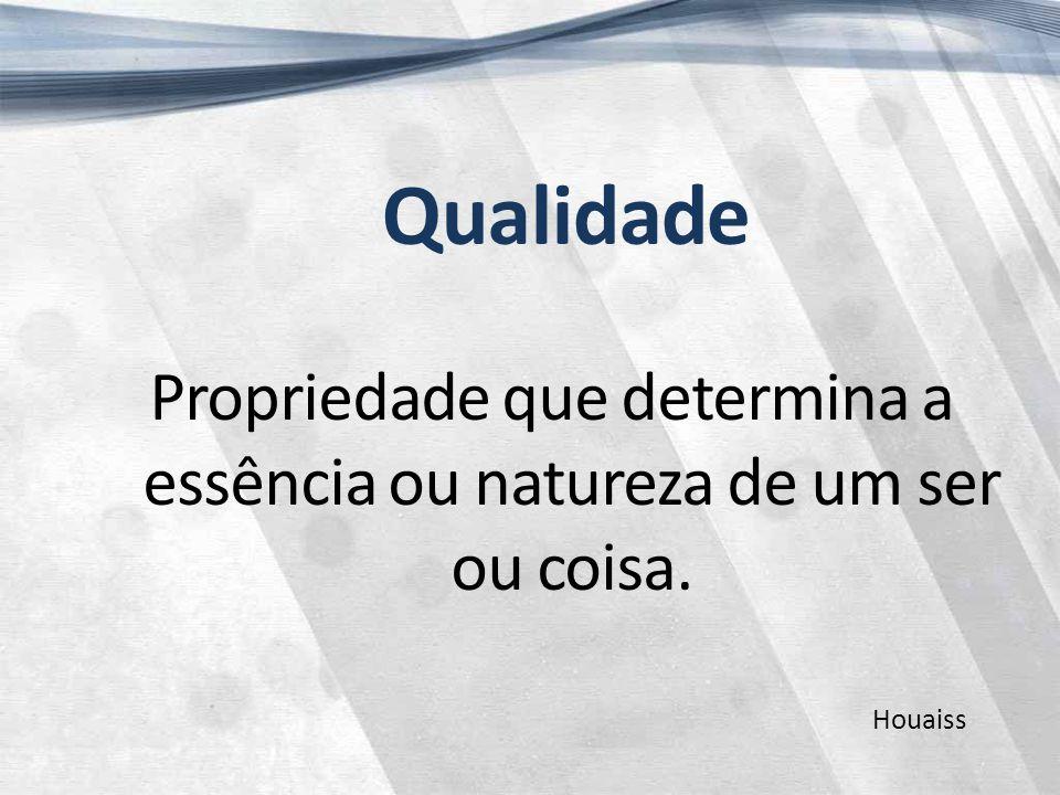 Qualidade Propriedade que determina a essência ou natureza de um ser ou coisa. Houaiss