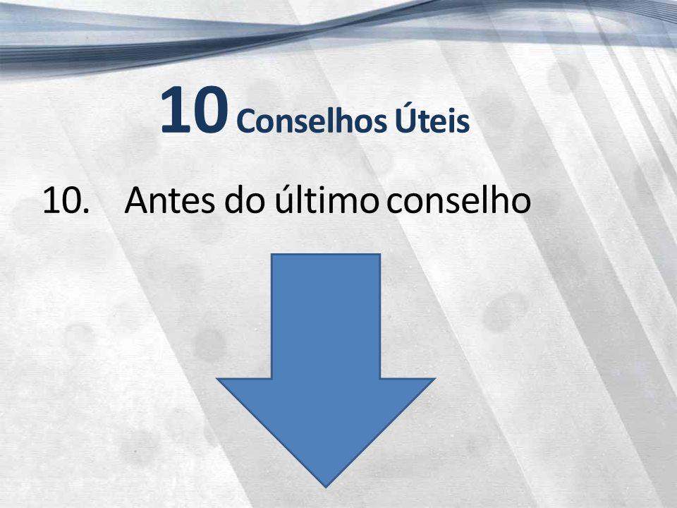 10 Conselhos Úteis 10. Antes do último conselho
