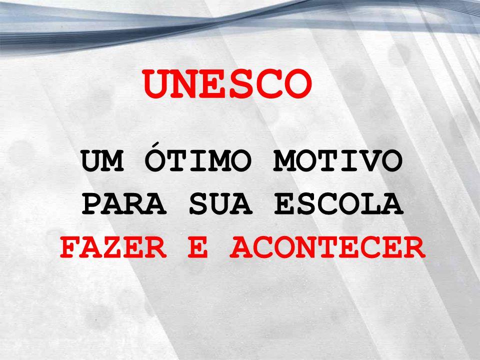 UM ÓTIMO MOTIVO PARA SUA ESCOLA FAZER E ACONTECER UNESCO