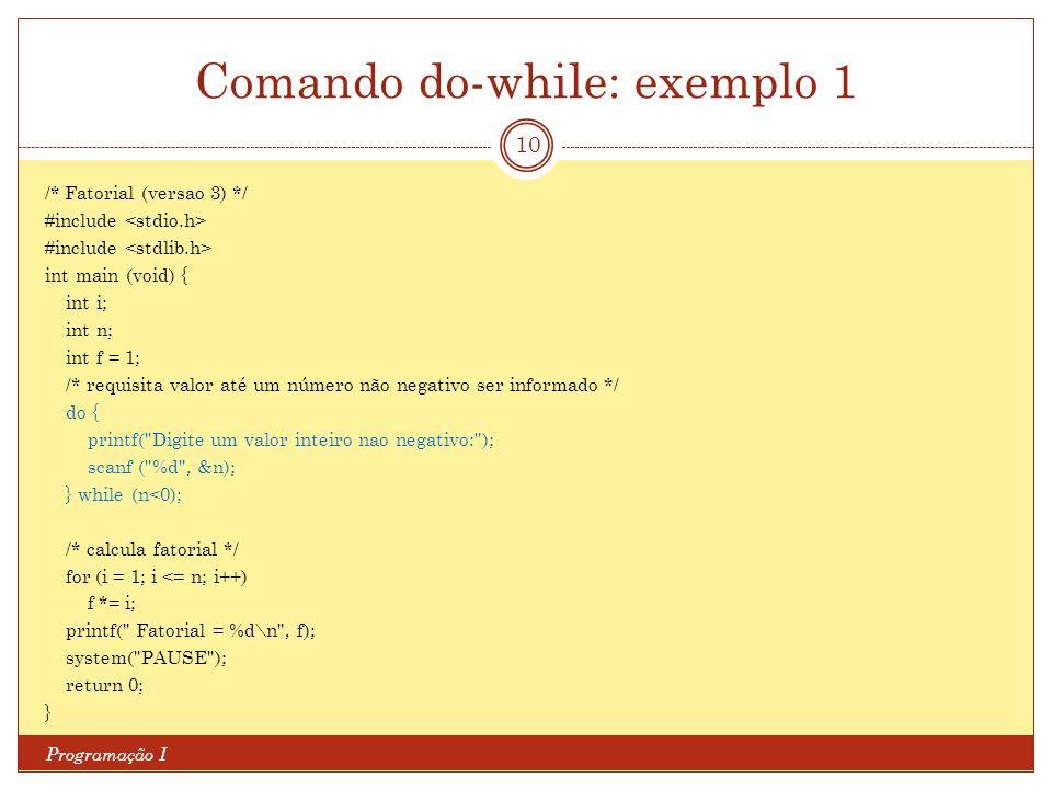 Comando do-while: exemplo 1 Programação I 10 /* Fatorial (versao 3) */ #include int main (void) { int i; int n; int f = 1; /* requisita valor até um n