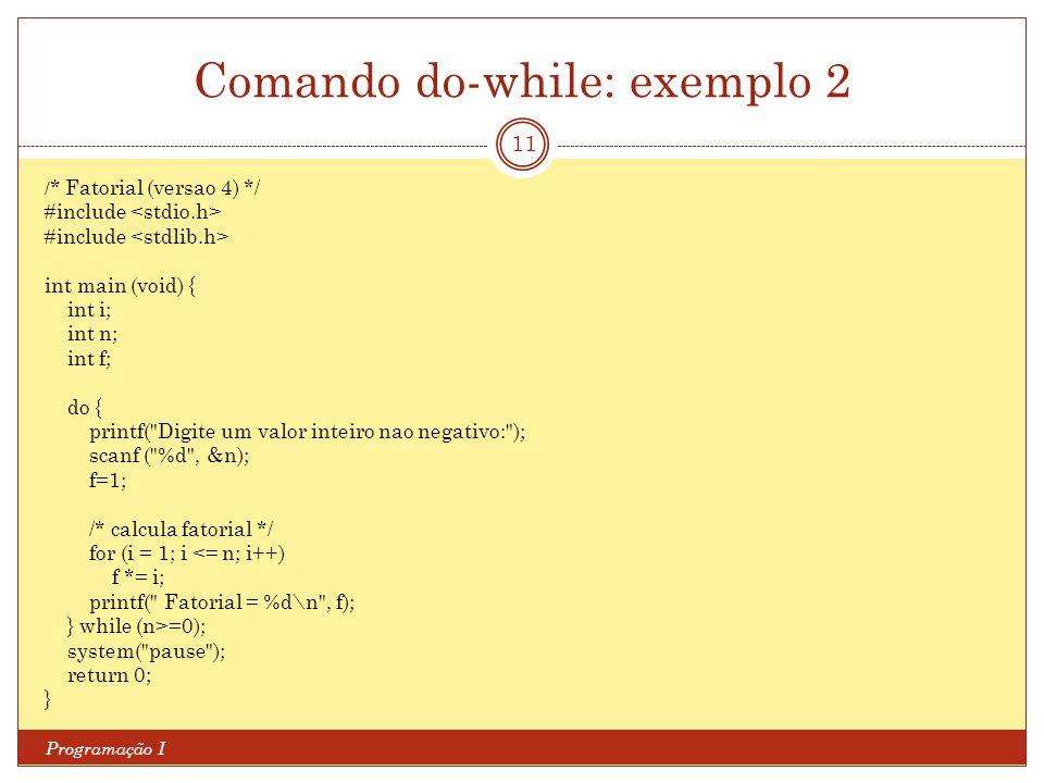 Comando do-while: exemplo 2 Programação I 11 / * Fatorial (versao 4) */ #include int main (void) { int i; int n; int f; do { printf(