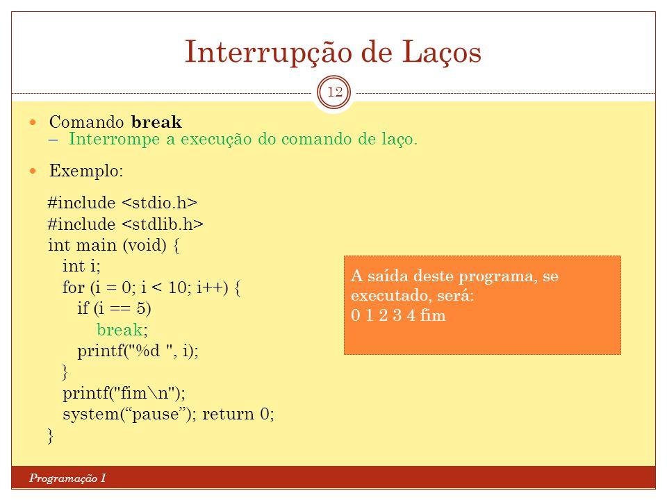 Interrupção de Laços Programação I 12 Comando break ─ Interrompe a execução do comando de laço. Exemplo: #include int main (void) { int i; for (i = 0;