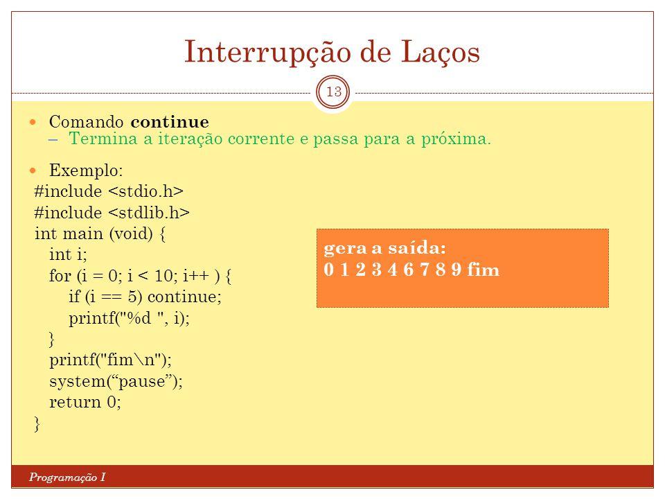Interrupção de Laços Programação I 13 Comando continue ─ Termina a iteração corrente e passa para a próxima. Exemplo: #include int main (void) { int i