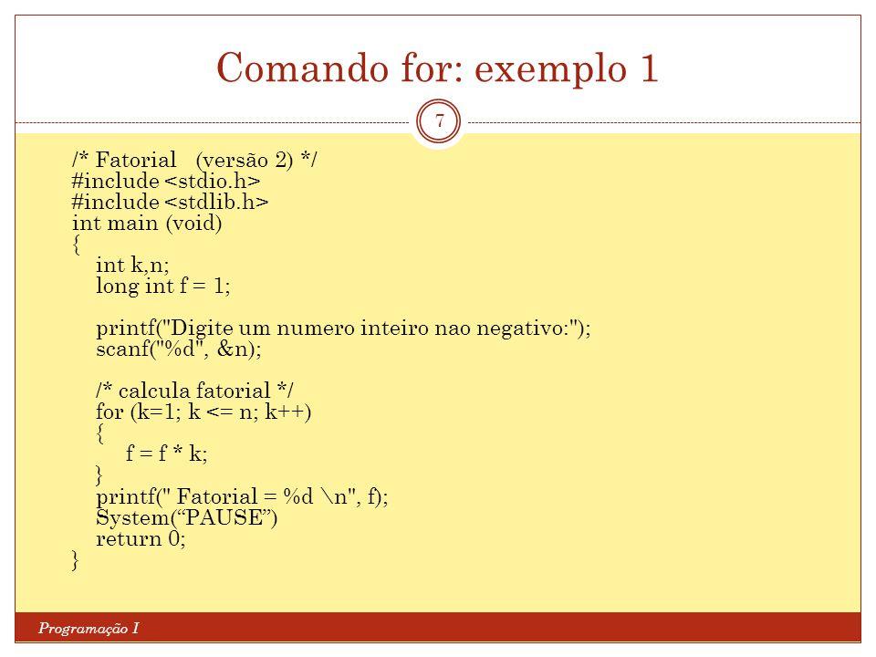 Comando for: exemplo 1 Programação I 7 /* Fatorial (versão 2) */ #include int main (void) { int k,n; long int f = 1; printf(