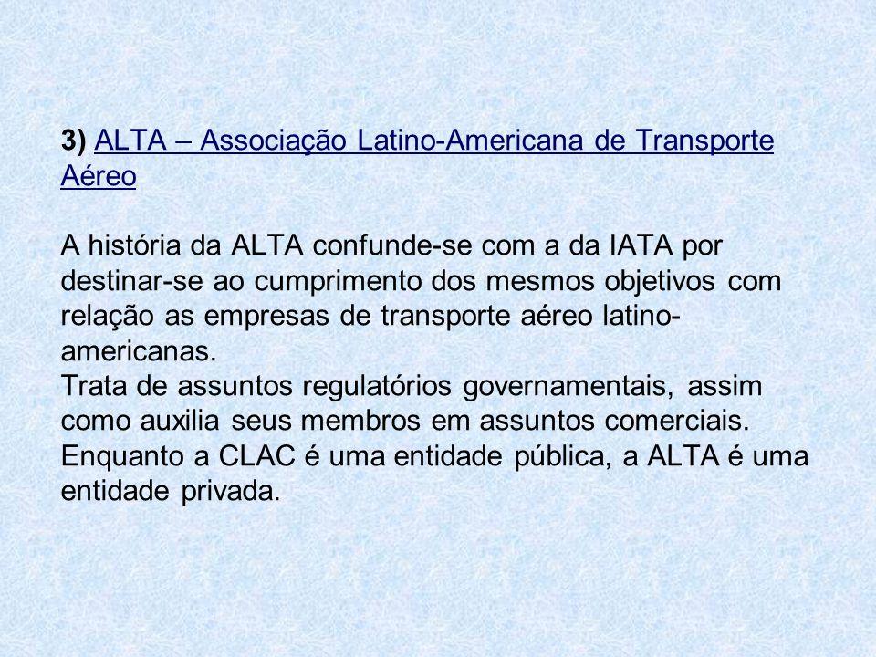 3) ALTA – Associação Latino-Americana de Transporte Aéreo A história da ALTA confunde-se com a da IATA por destinar-se ao cumprimento dos mesmos objet
