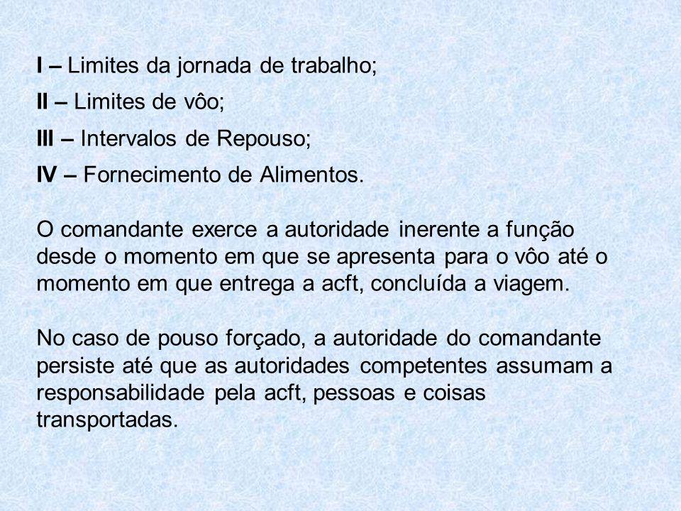 I – Limites da jornada de trabalho; II – Limites de vôo; III – Intervalos de Repouso; IV – Fornecimento de Alimentos. O comandante exerce a autoridade