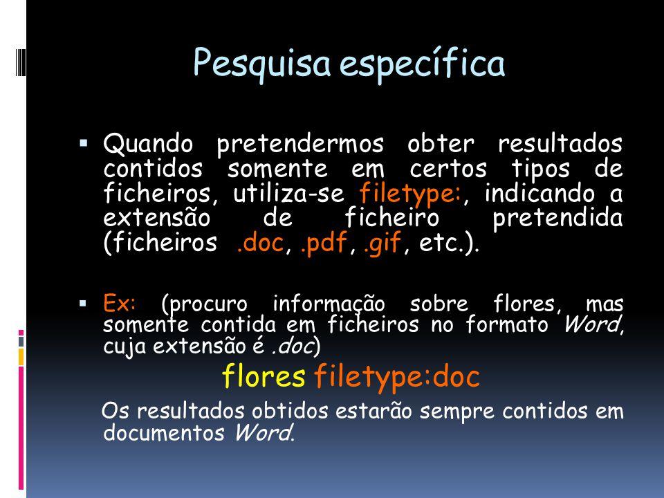 Pesquisa específica  Quando pretendermos obter resultados contidos somente em certos tipos de ficheiros, utiliza-se filetype:, indicando a extensão de ficheiro pretendida (ficheiros.doc,.pdf,.gif, etc.).