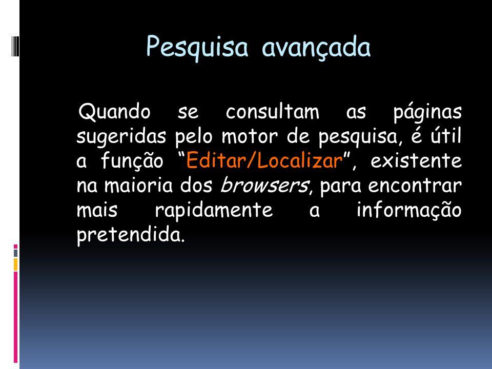Pesquisa avançada Quando se consultam as páginas sugeridas pelo motor de pesquisa, é útil a função Editar/Localizar , existente na maioria dos browsers, para encontrar mais rapidamente a informação pretendida.