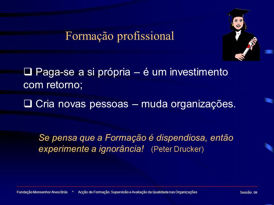 Formação profissional Fundação Monsenhor Alves Brás * Acção de Formação: Supervisão e Avaliação da Qualidade nas Organizações Sessão : 09  Paga-se a si própria – é um investimento com retorno;  Cria novas pessoas – muda organizações.