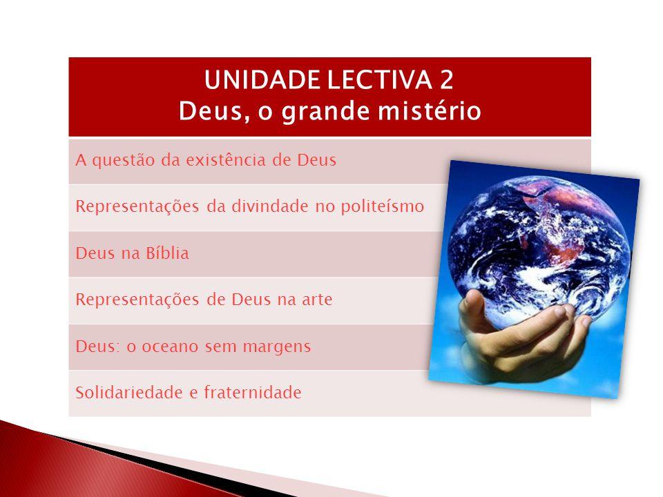 UNIDADE LECTIVA 2 Deus, o grande mistério A questão da existência de Deus Representações da divindade no politeísmo Deus na Bíblia Representações de Deus na arte Deus: o oceano sem margens Solidariedade e fraternidade