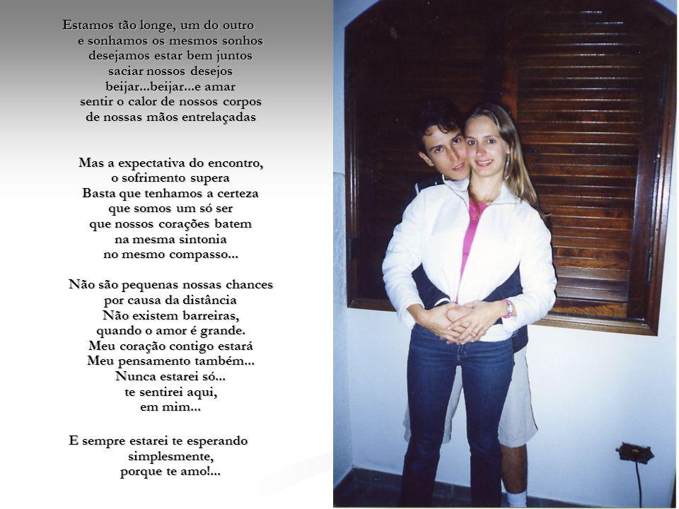Estamos tão longe, um do outro e sonhamos os mesmos sonhos desejamos estar bem juntos saciar nossos desejos beijar...beijar...e amar sentir o calor de