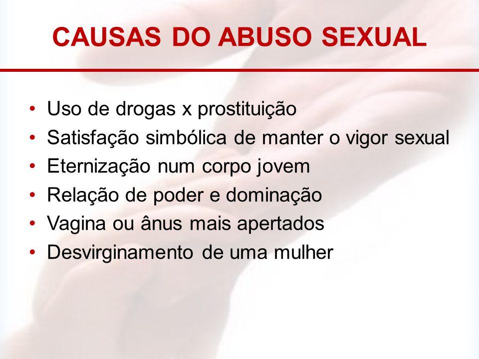 CAUSAS DO ABUSO SEXUAL Uso de drogas x prostituição Satisfação simbólica de manter o vigor sexual Eternização num corpo jovem Relação de poder e domin