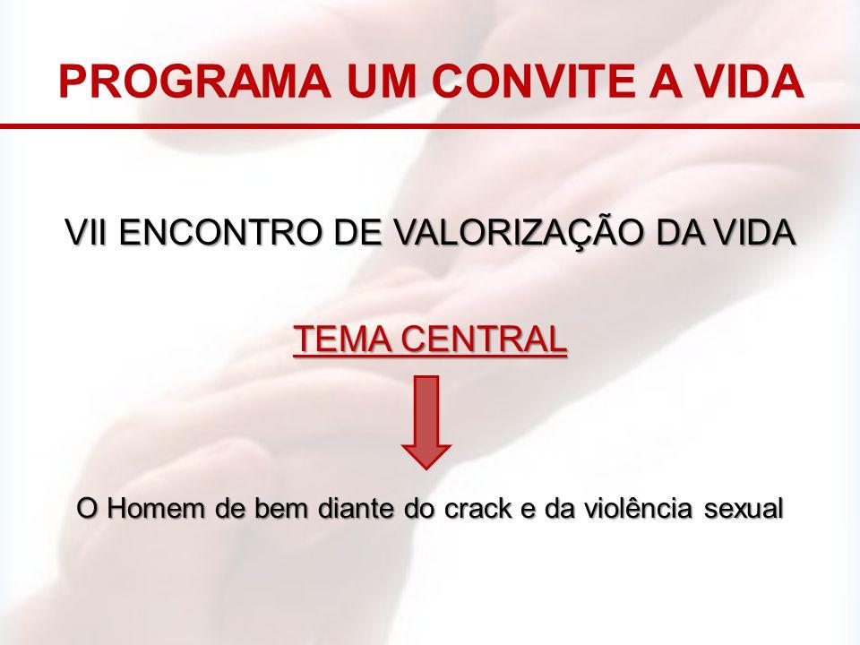 PROGRAMA UM CONVITE A VIDA VII ENCONTRO DE VALORIZAÇÃO DA VIDA TEMA CENTRAL O Homem de bem diante do crack e da violência sexual
