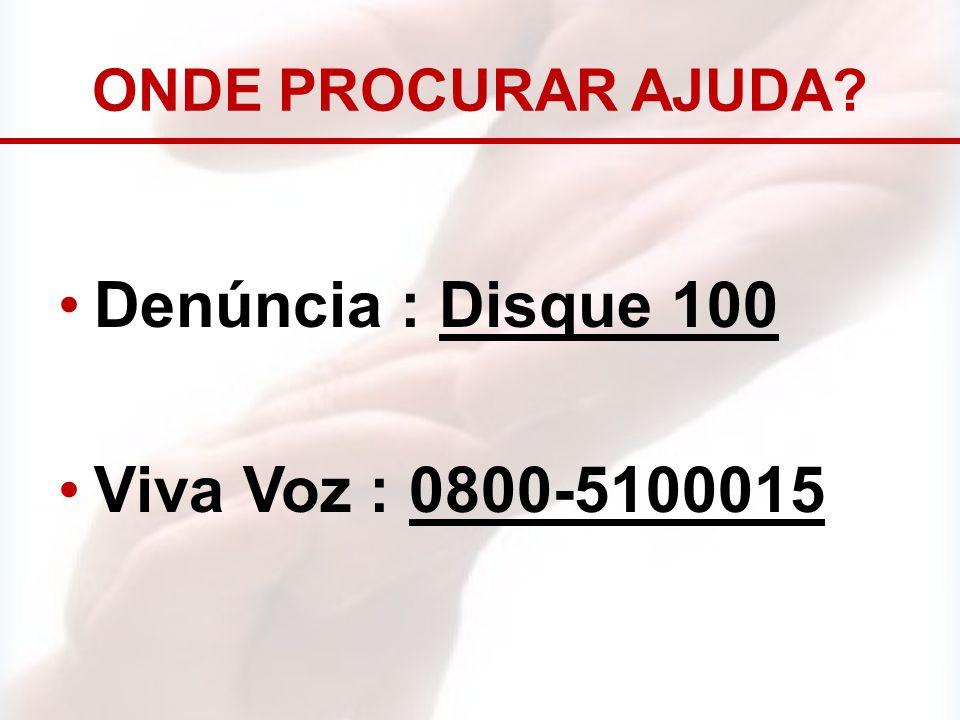 ONDE PROCURAR AJUDA? Denúncia : Disque 100 Viva Voz : 0800-5100015