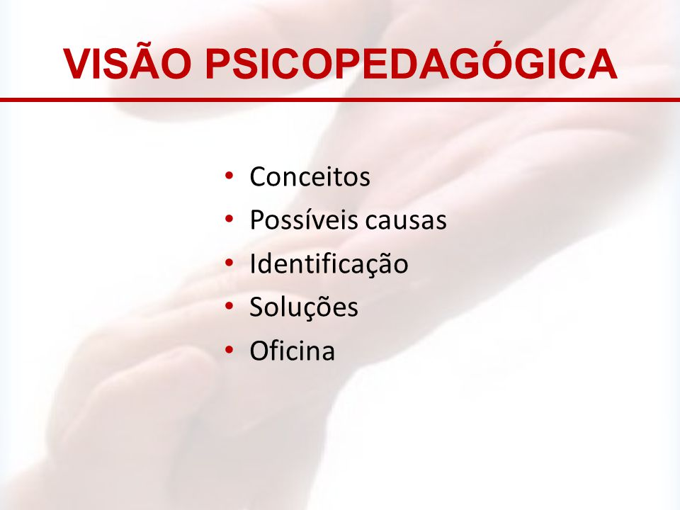 VISÃO PSICOPEDAGÓGICA Conceitos Possíveis causas Identificação Soluções Oficina