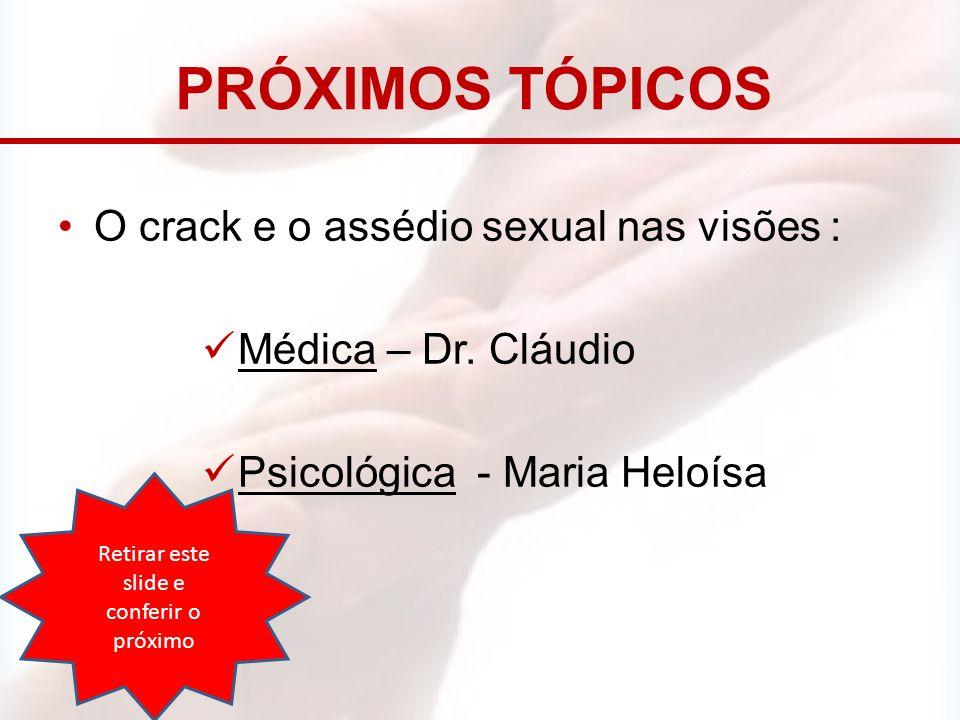 PRÓXIMOS TÓPICOS O crack e o assédio sexual nas visões : Médica – Dr. Cláudio Psicológica - Maria Heloísa Retirar este slide e conferir o próximo