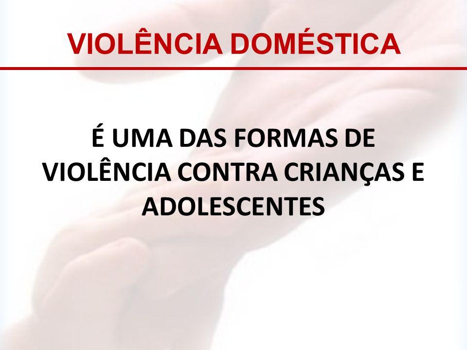 É UMA DAS FORMAS DE VIOLÊNCIA CONTRA CRIANÇAS E ADOLESCENTES VIOLÊNCIA DOMÉSTICA