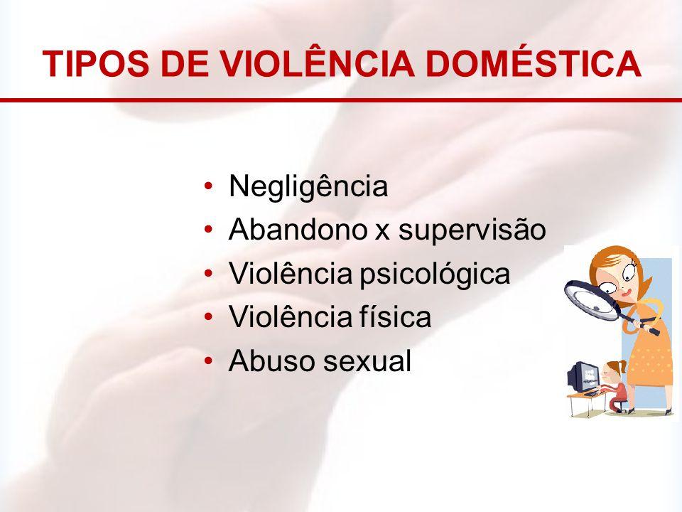 TIPOS DE VIOLÊNCIA DOMÉSTICA Negligência Abandono x supervisão Violência psicológica Violência física Abuso sexual
