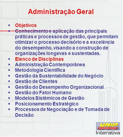 Administração Geral  Objetivos  Conhecimento e aplicação das principais práticas e processos de gestão, que permitam otimizar o processo decisório e